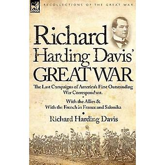 Richard Harding Davis Great War The Last Campaigns of Americas First Outstanding War CorrespondentWith the Allies With the French in France and Saloniki von Davis & Richard Harding