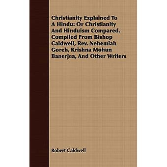 Christianity Explained To A Hindu Or Christianity And Hinduism Compared. Compiled From Bishop Caldwell Rev. Nehemiah Goreh Krishna Mohun Banerjea And Other Writers by Caldwell & Robert