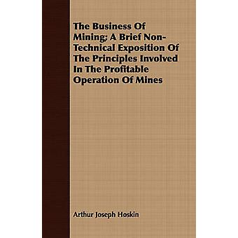 The Business Of Mining A Brief NonTechnical Exposition Of The Principles Involved In The Profitable Operation Of Mines by Hoskin & Arthur Joseph