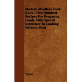 Modern Meatless Cook Book  Five Hundred Recipes for Preparing Foods with Special Reference to Cooking Without Meat by Various
