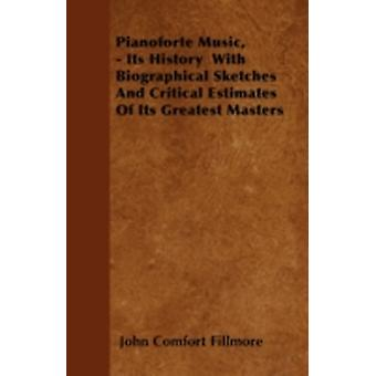 Pianoforte Music  Its History with Biographical Sketches and Critical Estimates of Its Greatest Masters by Fillmore & John Comfort