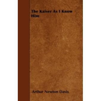 The Kaiser as I Know Him by Davis & Arthur Newton