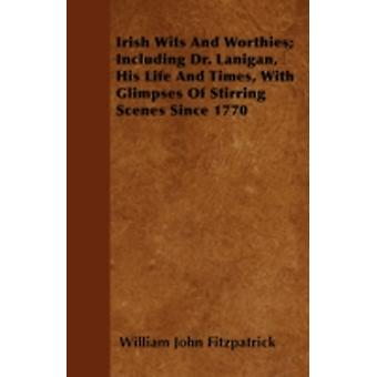 Irish Wits and Worthies Including Dr. Lanigan His Life and Times with Glimpses of Stirring Scenes Since 1770 by Fitzpatrick & William John
