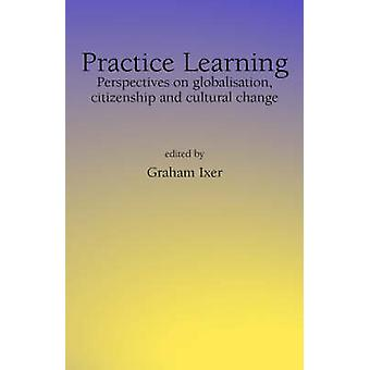 Practice Learningperspectives on Globalisation Citizenship and Cultural Change by Ixer & Graham