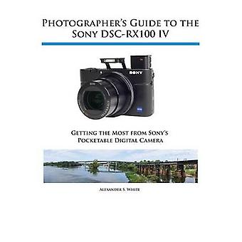 Photographers Guide to the Sony DSCRX100 IV by White & Alexander S.