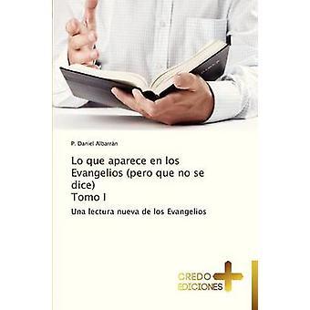 Lo Que Aparece En Los Evangelios Pero Que No Se Dice Tomo I by Albarran P. Daniel