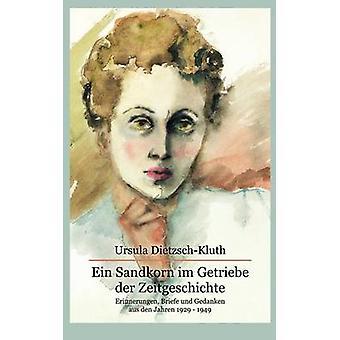 Ein Sandkorn im Getriebe der ZeitgeschichteErinnerungen Briefe und Gedanken aus den Jahren 1929 1949 by DietzschKluth & Ursula