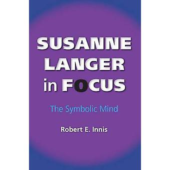 Susanne Langer in Focus - The Symbolic Mind by Robert E. Innis - 97802