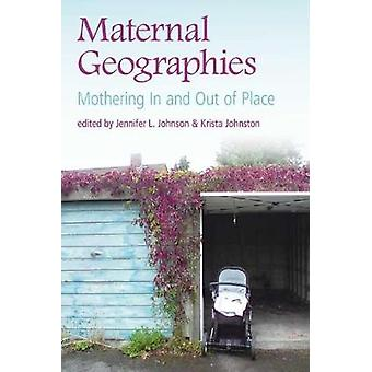 Maternal Geographies - Mothering In and Out of Place by Jennifer L. Jo