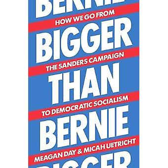 Bigger Than Bernie - How We Go from the Sanders Campaign to Democratic