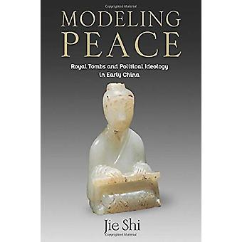 Modeling Peace - Royal Tombs and Political Ideology in Early China by