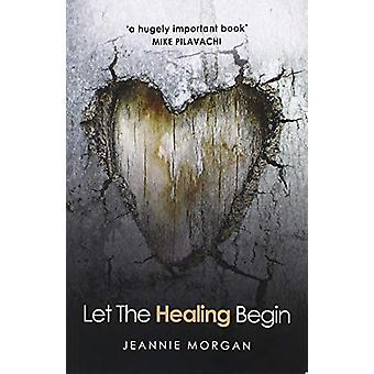 Let the Healing Begin by Jeannie Morgan - 9781912863174 Book