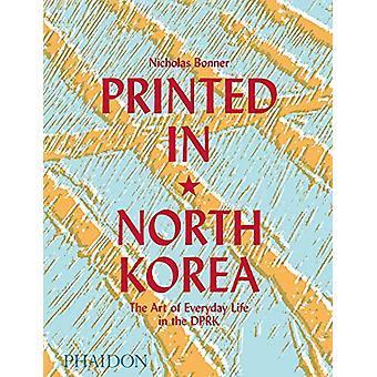 Imprimé en Corée du Nord - The Art of Everyday Life in the DPRK par Nick