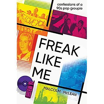 Freak Like Me - Confessions of a 90s groupie by Malcolm McLean - 97819