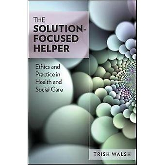 The Solution -Focused Helper - Ethics and Practice in Health and Socia