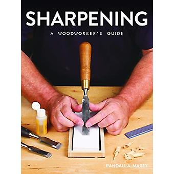 Sharpening A Woodworkers Guide by Maxey & Randall A.
