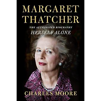 Margaret Thatcher Herself Alone  The Authorized Biography by Charles Moore