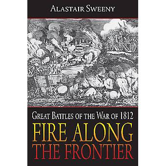 Fire Along the Frontier  Great Battles of the War of 1812 by Alastair Sweeny