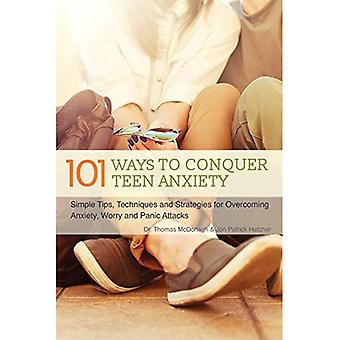 101 Ways to Conquer Teen Anxiety: Simple Tips, Techniques and Strategies for Overcoming Anxiety, Worry and Panic...