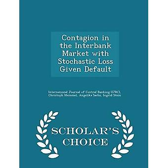 Contagion in the Interbank Market with Stochastic Loss Given Default  Scholars Choice Edition by International Journal of Central Banking