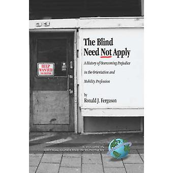 The Blind Need Not Apply A History of Overcoming Prejudice in the Orientation and Mobility Profession Hc by Ferguson & Ronald J.