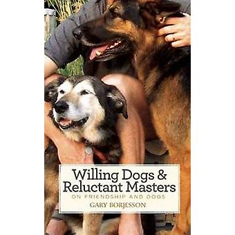 Willing Dogs / Reluctant Masters - On Friendship & Dogs by Gary Borjes
