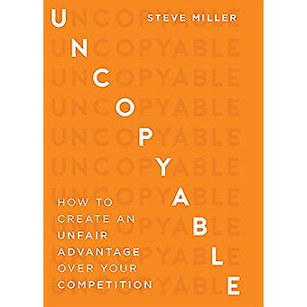 Uncopyable - How to Create an Unfair Advantage Over Your Competition b