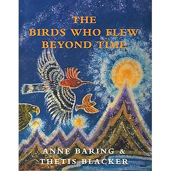 The Birds Who Flew Beyond Time (New edition) by Anne Baring - Thetis