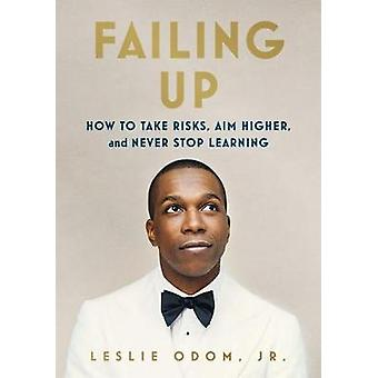 Failing Up - How to Take Risks - Aim Higher - and Never Stop Learning