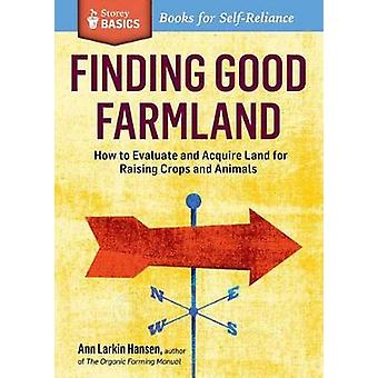 Finding Good Farmland How to Evaluate and Acquire Land for Raising Crops and Animals. A Storey BASICS Title by Larkin Hansen & Ann
