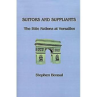 Suitors and Suppliants The Little Nations at Versailles by Bonsal & Stephen