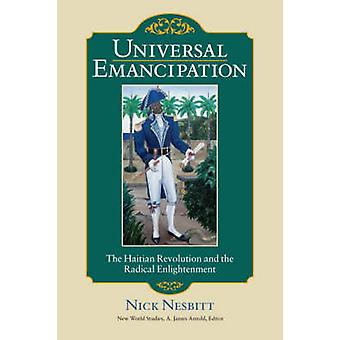 Universal Emancipation The Haitian Revolution and the Radical Enlightenment by Nesbitt & Nick