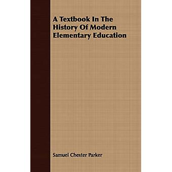 A Textbook In The History Of Modern Elementary Education by Parker & Samuel Chester