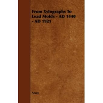 From Xylographs to Lead Molds  Ad 1440  Ad 1921 by Anon
