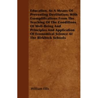Education As A Means Of Preventing Destitution With Exemplifications From The Teaching Of The Conditions Of WellBeing And Principles And Application Of Economical Science At The Birkbeck Schools by Ellis & William