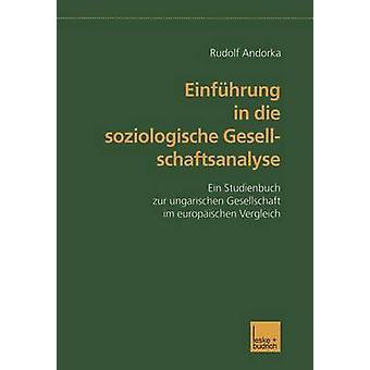 Einfhrung in die soziologische Gesellschaftsanalyse  Ein Studienbuch zur ungarischen Gesellschaft im europischen Vergleich by Andorka & Rudolf