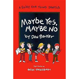 Maybe Yes Maybe No A Guide for Young Skeptics by Barker & Dan