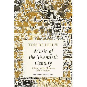 Music of the Twentieth Century A Study of Its Elements and Structure by de Leeuw & Ton