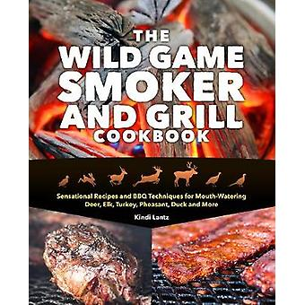 The Wild Game Smoker And Grill Cookbook - Sensational Recipes and BBQ