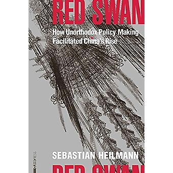 Red Swan - How Unorthodox Policy-Making Facilitated China's Rise by Se