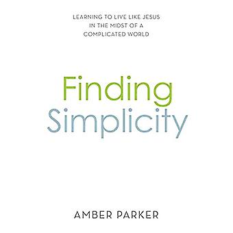 Finding Simplicity - Learning to Live Like Jesus in the Midst of a Com