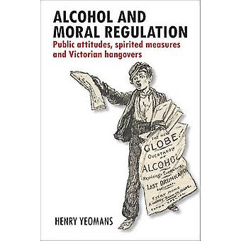 Alcohol and Moral Regulations Public Attitudes Spirited Measures and Victorian Hangovers