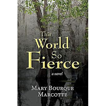 This World So Fierce  A Novel by Mary Bourque Marcotte