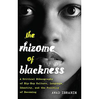 The Rhizome of Blackness  A Critical Ethnography of HipHop Culture Language Identity and the Politics of Becoming by Awad Ibrahim