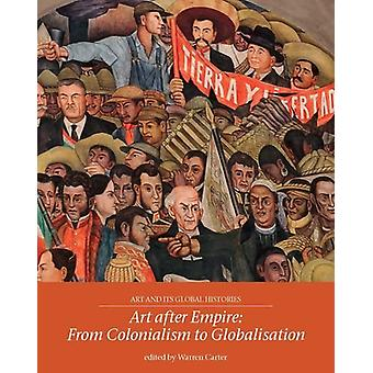 Art After Empire - From Colonialism to Globalisation by Warren Carter