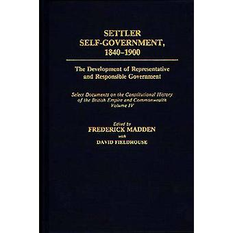 Settler SelfGovernment 18401900 The Development of Representative and Responsible Government Select Documents on the Constitutional History of the by Fieldhouse & David