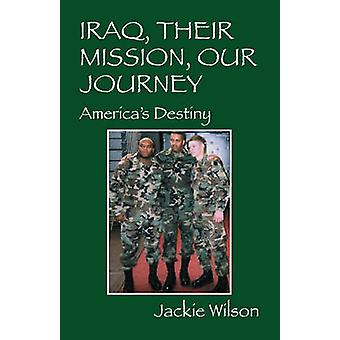 Iraq Their Mission Our Journey Americas Destiny by Wilson & Jackie