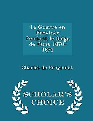 La Guerre en Province Pendant le Sige de Paris 18701871  Scholars Choice Edition by Freycinet & Charles de