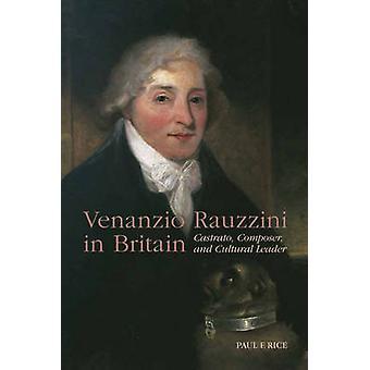 Venanzio Rauzzini in Britain Castrato Composer and Cultural Leader by Rice & Paul F.