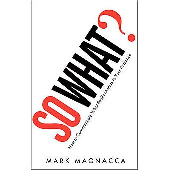 So What? - How to Communicate What Really Matters to Your Audience by